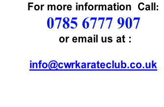 For more information  Call:                      0785 6777 907                      or email us at :            info@cwrkarateclub.co.uk